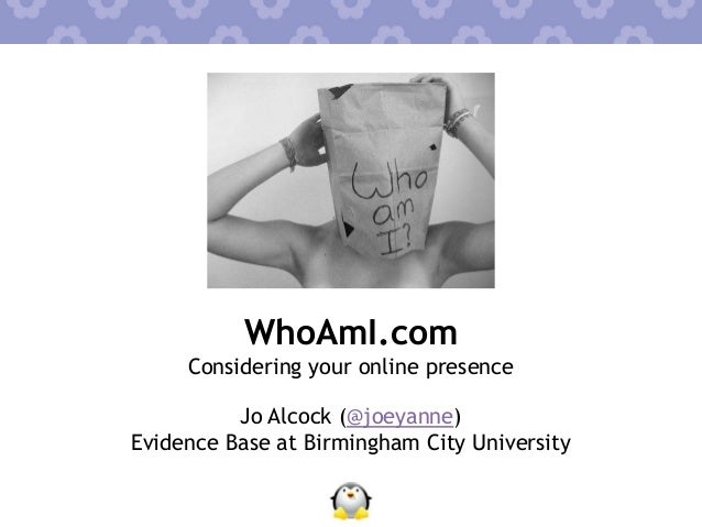 WhoAmI.com Considering your online presence Jo Alcock (@joeyanne) Evidence Base at Birmingham City University