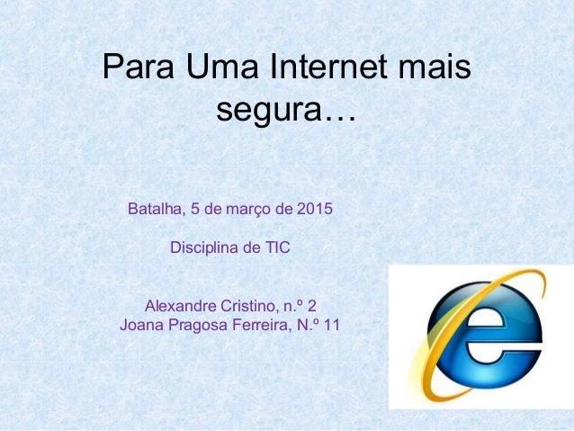 Para Uma Internet mais segura… Batalha, 5 de março de 2015 Disciplina de TIC Alexandre Cristino, n.º 2 Joana Pragosa Ferre...