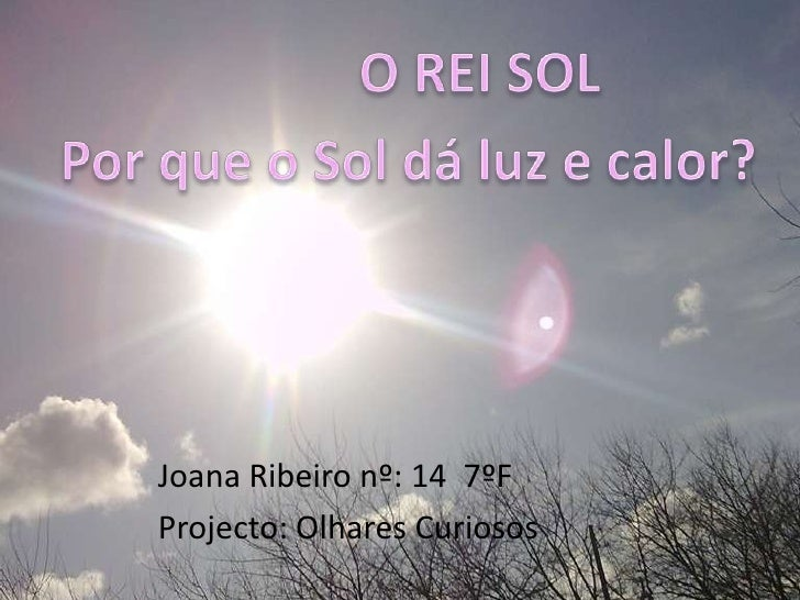 O REI SOL<br />Por que o Sol dá luz e calor?<br />Joana Ribeiro nº: 14  7ºF<br />Projecto: Olhares Curiosos<br />
