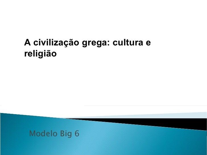 Modelo Big 6 A civilização grega: cultura e religião