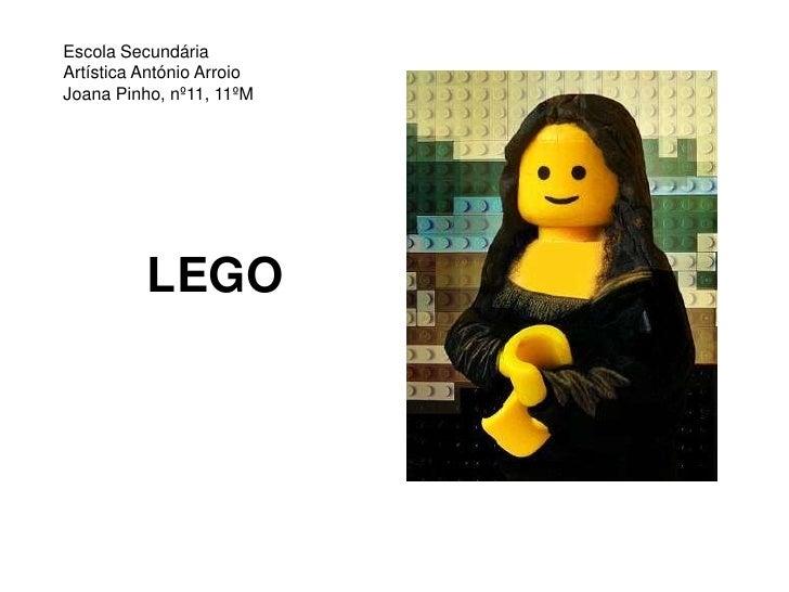 LEGO<br />Escola Secundária Artística António ArroioJoana Pinho, nº11, 11ºM<br />
