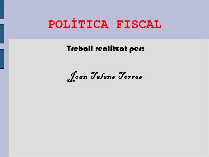POLÍTICA FISCAL  Treball realitzat per:  Joan Talens Torres