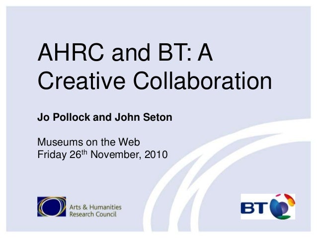 AHRC and BT: A Creative Collaboration Jo Pollock and John Seton Museums on the Web Friday 26th November, 2010