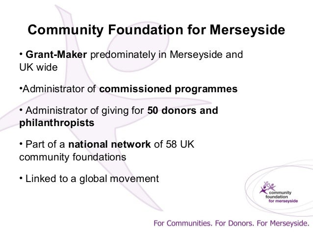 Community Foundation for Merseyside • Grant-Maker predominately in Merseyside and UK wide •Administrator of commissioned p...