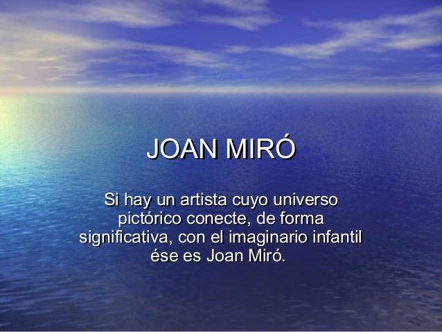 JOAN MIRÓJOAN MIRÓ Si hay un artista cuyo universoSi hay un artista cuyo universo pictórico conecte, de formapictórico con...