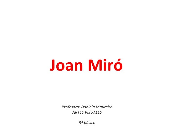 Joan Miró Profesora: Daniela Maureira       ARTES VISUALES          5º básico