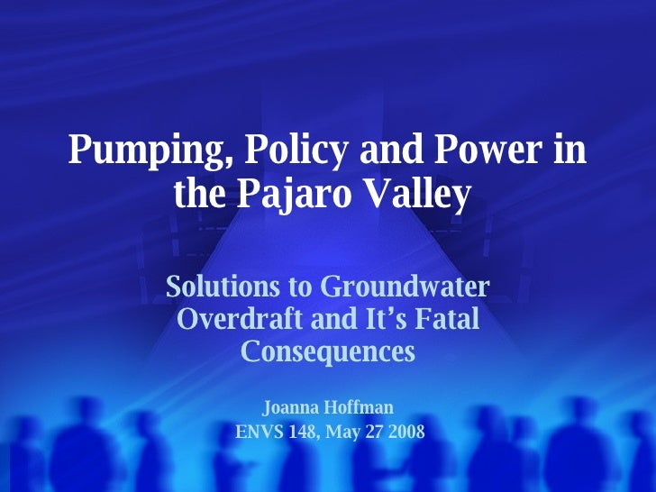 Pumping, Policy and Power in the Pajaro Valley Solutions to Groundwater Overdraft and It's Fatal Consequences Joanna Hoffm...