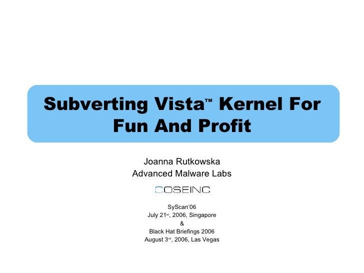 Subverting Vista TM  Kernel For Fun And Profit Joanna Rutkowska Advanced Malware Labs SyScan'06 July 21 st , 2006, Singapo...