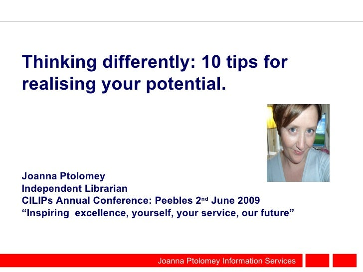 Thinking differently: 10 tips for realising your potential. <ul><li>Joanna Ptolomey </li></ul><ul><li>Independent Libraria...