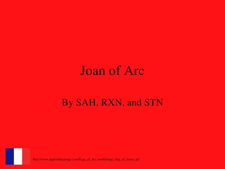 Joan of Arc By SAH, RXN, and STN http://www.appliedlanguage.com/flags_of_the_world/large_flag_of_france.gif