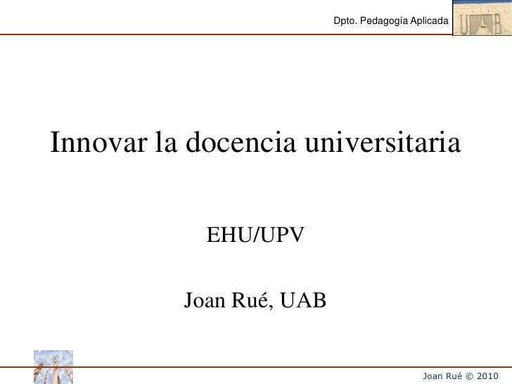 Innovar la docencia universitaria<br />EHU/UPV<br />Joan Rué, UAB<br />