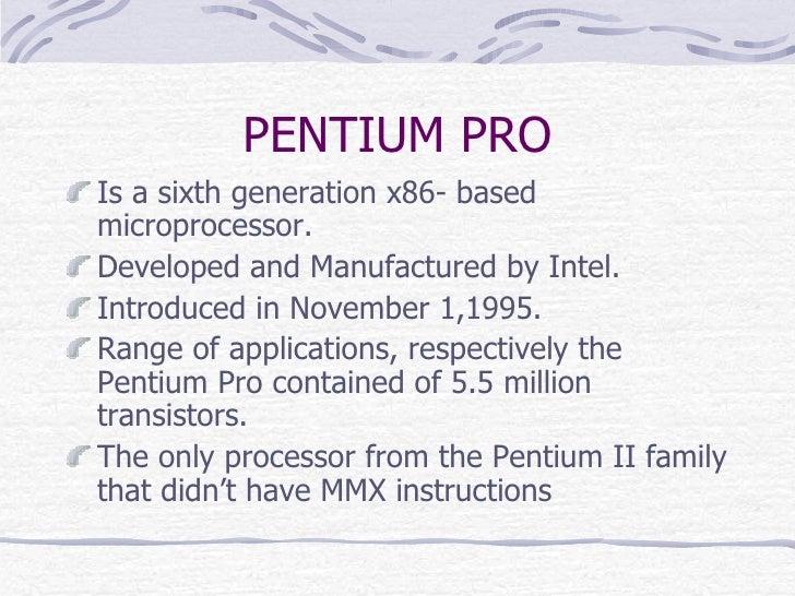 PENTIUM PRO <ul><li>Is a sixth generation x86- based microprocessor. </li></ul><ul><li>Developed and Manufactured by Intel...