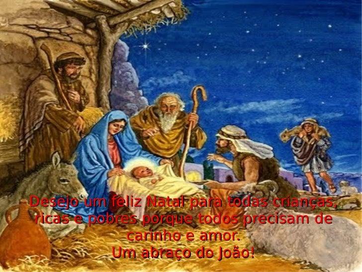 Desejo um feliz Natal para todas crianças, ricas e pobres porque todos precisam de carinho e amor. Um abraço do João!