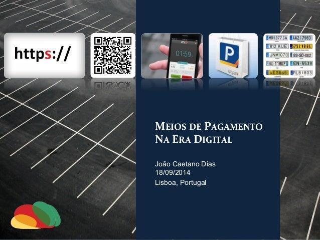 MEIOS  DE  PAGAMENTO  NA  ERA  DIGITAL  João Caetano Dias  18/09/2014  Lisboa, Portugal