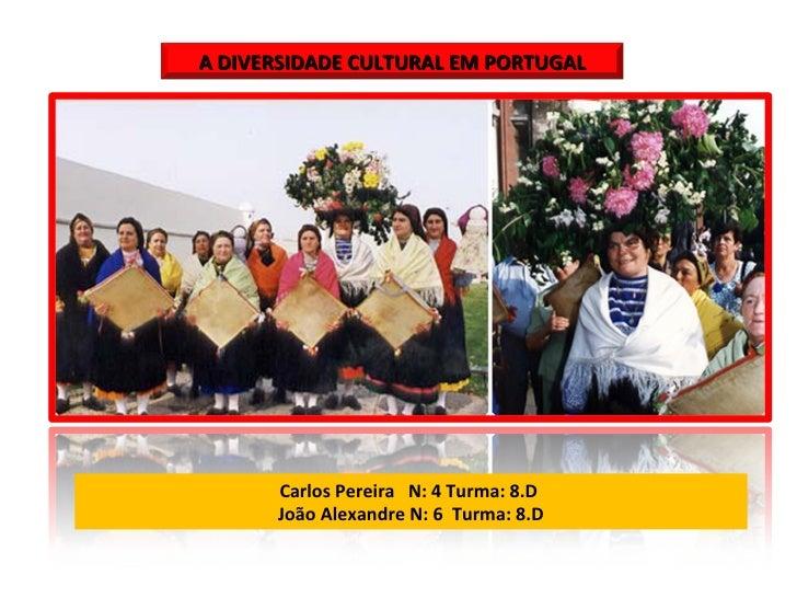 Carlos Pereira  N: 4 Turma: 8.D  João Alexandre N: 6  Turma: 8.D A DIVERSIDADE CULTURAL EM PORTUGAL