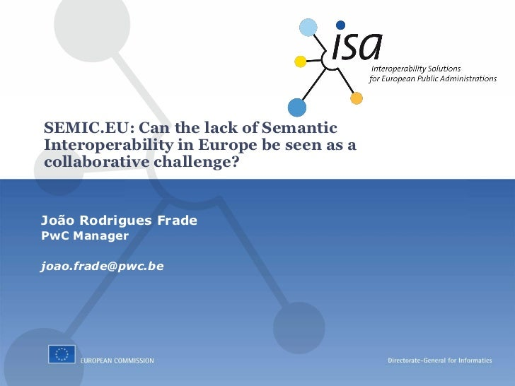 SEMIC.EU: Can the lack of SemanticInteroperability in Europe be seen as acollaborative challenge?João Rodrigues FradePwC M...