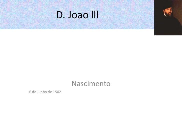 D. Joao lll<br />Nascimento<br />6 de Junho de 1502<br />