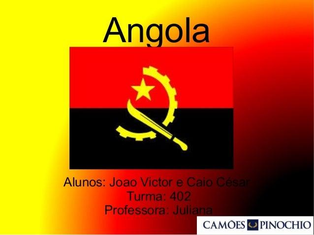 Angola Alunos: Joao Victor e Caio César Turma: 402 Professora: Juliana