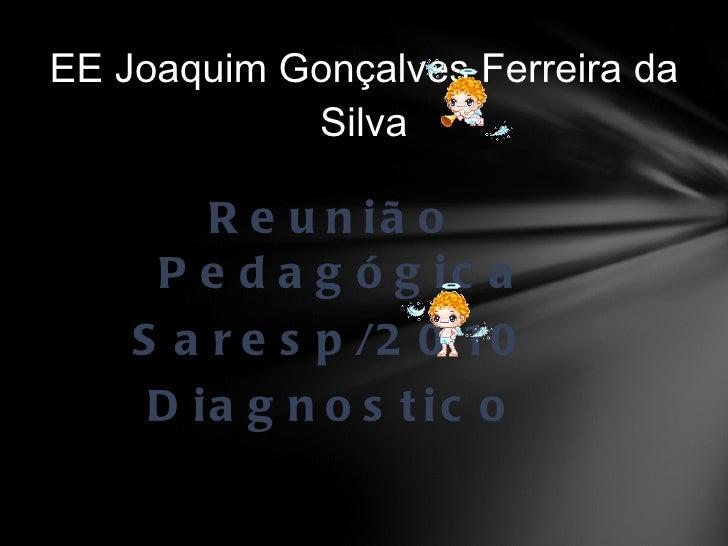 <ul><li>Reunião Pedagógica </li></ul><ul><li>Saresp/2010 </li></ul><ul><li>Diagnostico </li></ul>EE Joaquim Gonçalves Ferr...