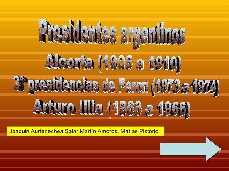 Presidentes argentinos Alcorta (1906 a 1910) 3° presidencias de Peron (1973 a 1974) Arturo Illia (1963 a 1966) Joaquin Aur...