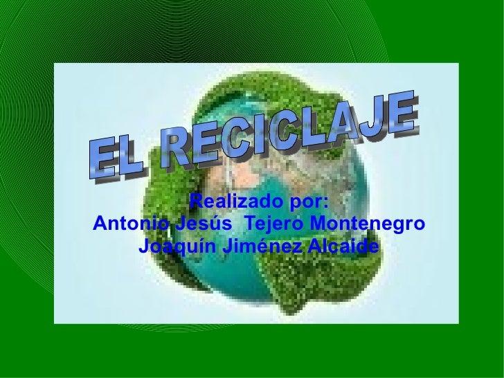 Realizado por: Antonio Jesús  Tejero Montenegro Joaquín Jiménez Alcaide EL RECICLAJE