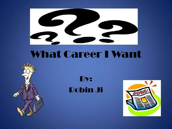 What Career I Want<br />By:<br />Robin Ji<br />