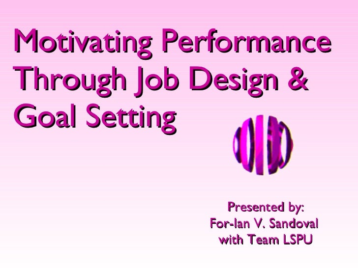 Motivating Performance Through Job Design & Goal Setting Presented by: For-Ian V. Sandoval  with Team LSPU