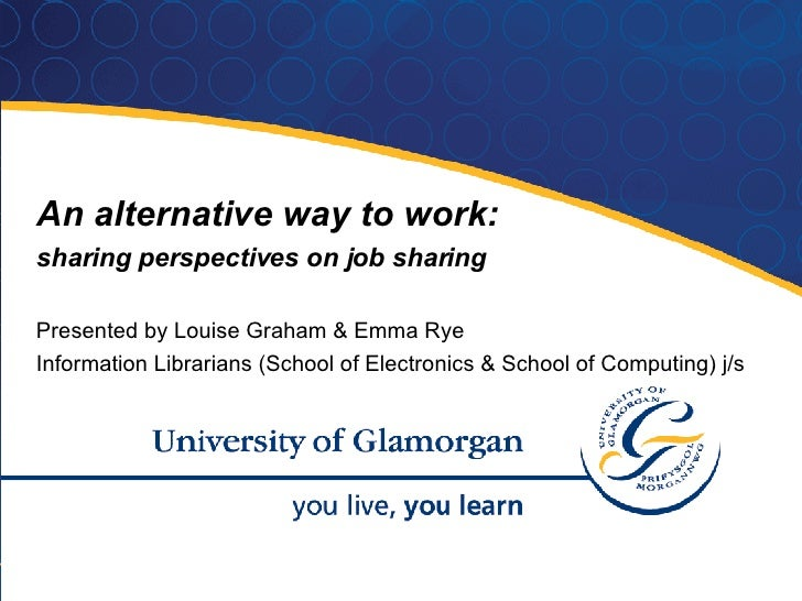 An alternative way to work:  sharing perspectives on job sharing Presented by Louise Graham & Emma Rye Information Librari...