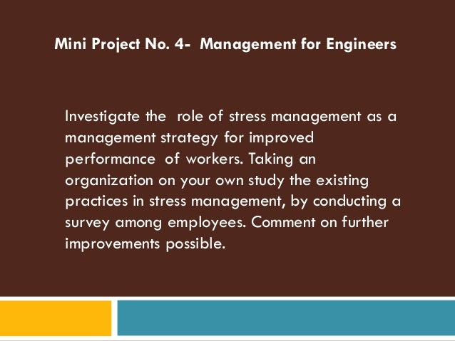 Mini Project No. 4- Management for Engineers Investigate the role of stress management as a management strategy for improv...