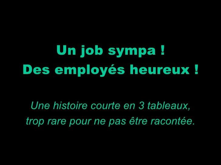 Un job sympa ! Des employés heureux ! Une histoire courte en 3 tableaux, trop rare pour ne pas être racontée.