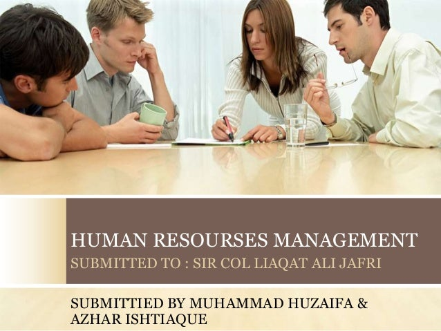 HUMAN RESOURSES MANAGEMENTSUBMITTED TO : SIR COL LIAQAT ALI JAFRISUBMITTIED BY MUHAMMAD HUZAIFA &AZHAR ISHTIAQUE
