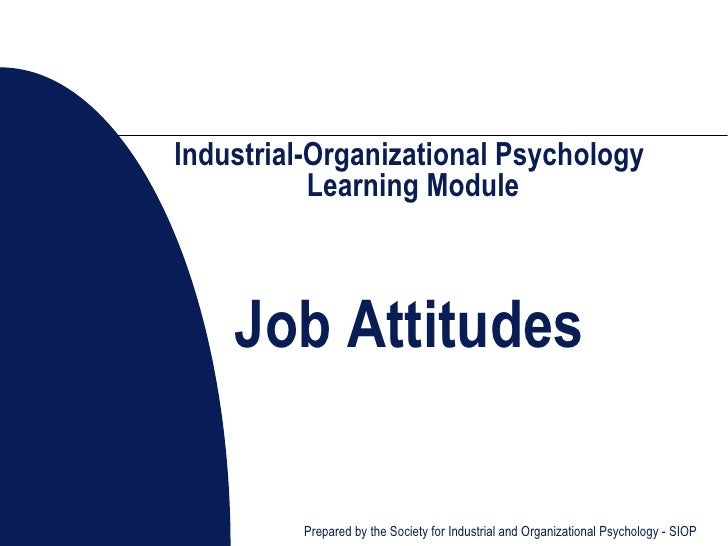 Industrial-Organizational Psychology  Learning Module Job Attitudes Prepared by the Society for Industrial and Organizatio...