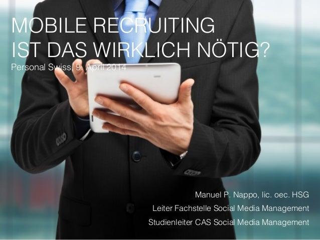 MOBILE RECRUITING IST DAS WIRKLICH NÖTIG? Personal Swiss, 9. April 2014 Manuel P. Nappo, lic. oec. HSG Leiter Fachstelle S...
