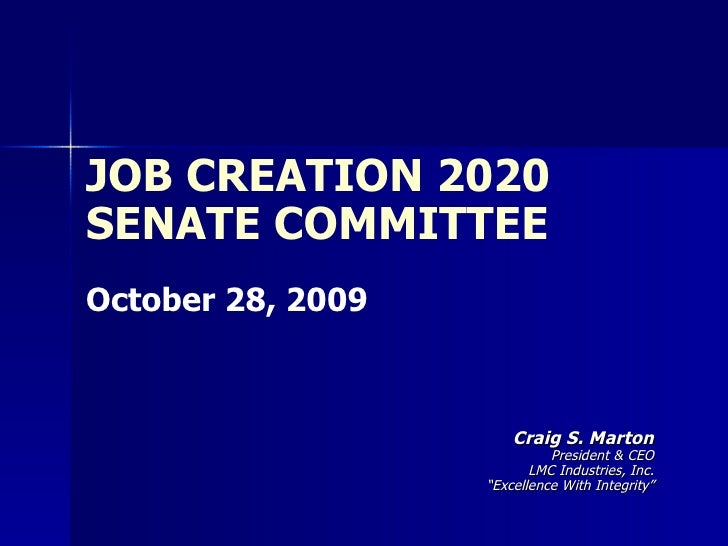 "JOB CREATION 2020 SENATE COMMITTEE October 28, 2009 Craig S. Marton President & CEO LMC Industries, Inc. "" Excellence With..."