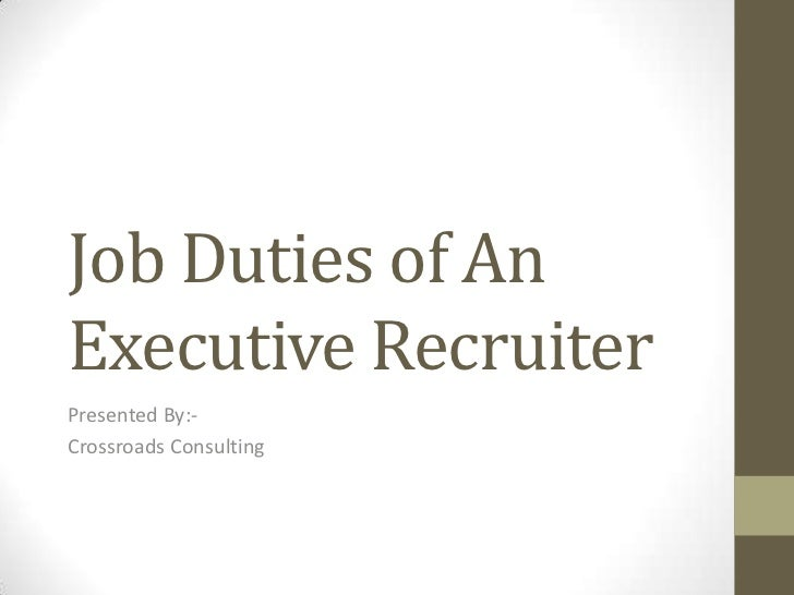 Job Duties of AnExecutive RecruiterPresented By:-Crossroads Consulting