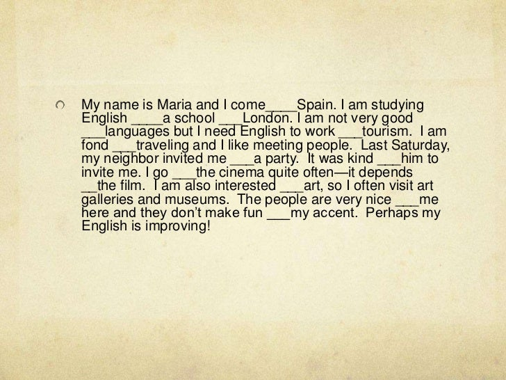 My name is Maria and I come____Spain. I am studyingEnglish ____a school ___London. I am not very good___languages but I ne...