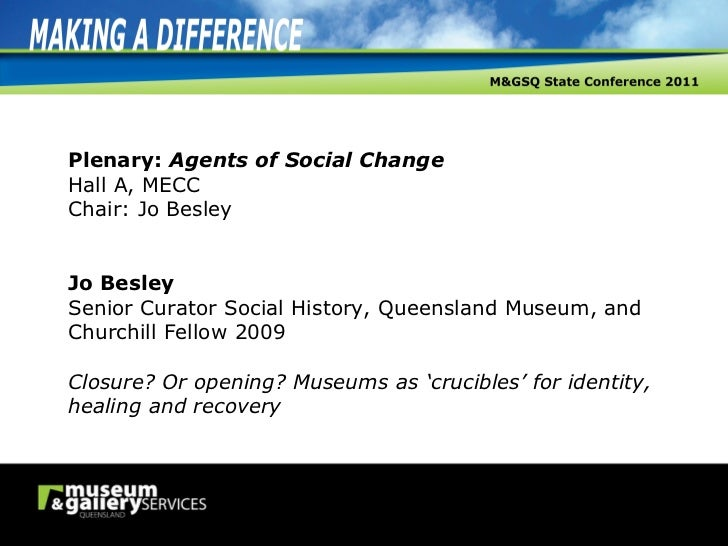 Plenary:  Agents of Social Change Hall A, MECC Chair: Jo Besley Jo Besley Senior Curator Social History, Queensland Museum...