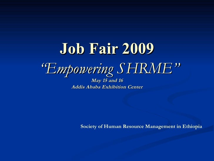 """Job Fair 2009   """"Empowering SHRME"""" May 15 and 16 Addis Ababa Exhibition Center Society of Human Resource Management in Eth..."""