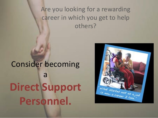 Consider becoming a Direct Support Personnel. Are you looking for a rewarding career in which you get to help others?