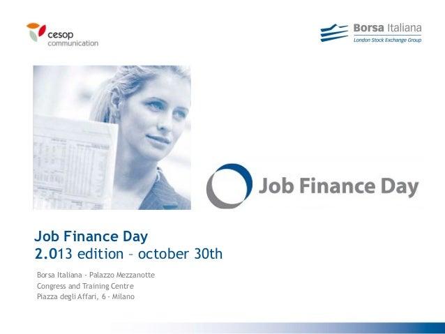 Borsa Italiana - Palazzo MezzanotteCongress and Training CentrePiazza degli Affari, 6 - MilanoJob Finance Day2.013 edition...