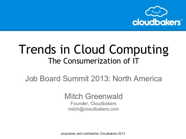 proprietary and confidential, Cloudbakers 2013Trends in Cloud ComputingThe Consumerization of ITJob Board Summit 2013: Nor...