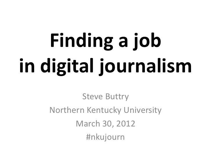 Finding a jobin digital journalism           Steve Buttry   Northern Kentucky University         March 30, 2012           ...