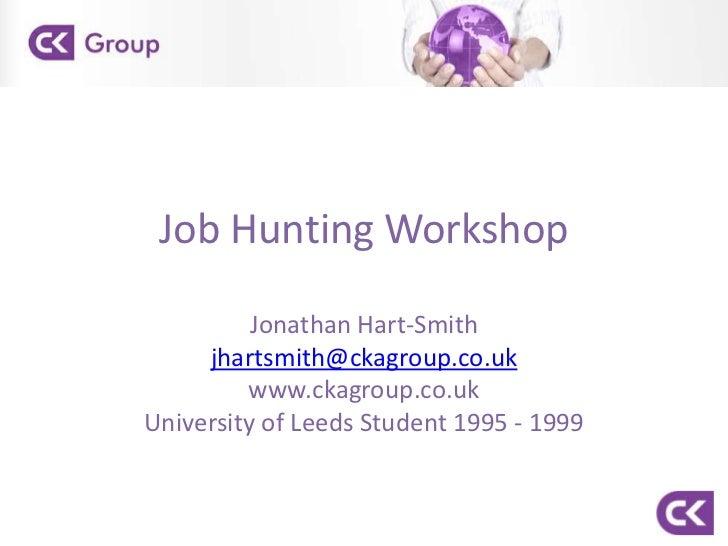 Job Hunting Workshop<br />Jonathan Hart-Smith<br />jhartsmith@ckagroup.co.uk<br />www.ckagroup.co.uk<br />University of Le...