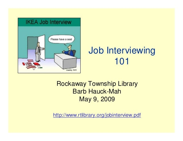 Job Interviewing 101 Rockaway Township Library Barb Hauck-Mah May 9, 2009 http://www.rtlibrary.org/jobinterview.pdf