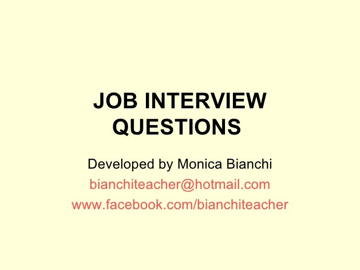 JOB INTERVIEW QUESTIONS   Developed by Monica Bianchi [email_address] www.facebook.com/bianchiteacher