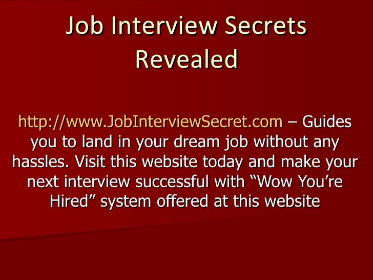 Job Interview Secrets Revealed http://www.JobInterviewSecret.com  – Guides you to land in your dream job without any hassl...