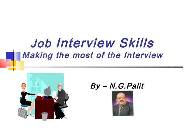 Job Interview Skills  Making the most of the Interview By – N.G.Palit