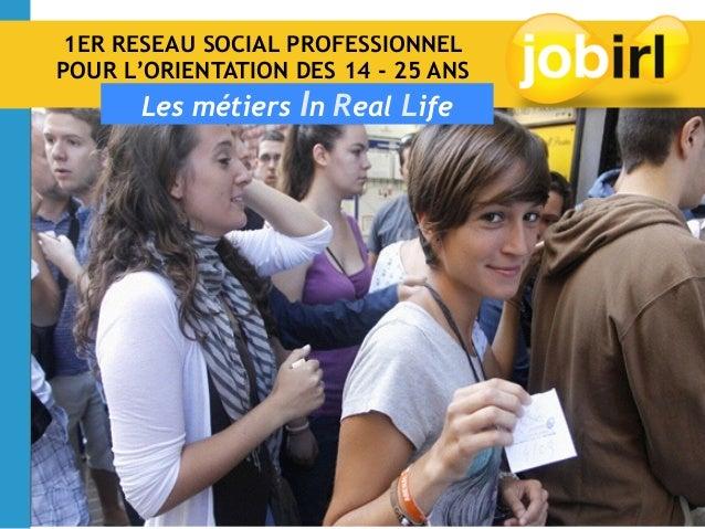 1ER RÉSEAU SOCIAL PROFESSIONNEL POUR L'ORIENTATION DES 14 - 25 ANS Les métiers In Real Life