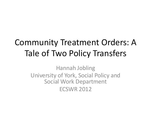 Community Treatment Orders: A Tale of Two Policy Transfers Hannah Jobling University of York, Social Policy and Social Wor...