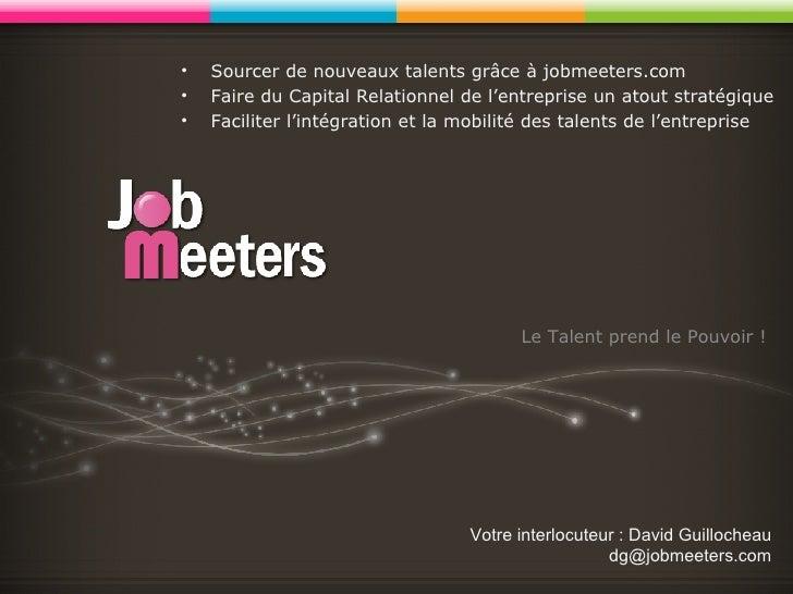 Le Talent prend le Pouvoir ! Votre interlocuteur : David Guillocheau [email_address] <ul><li>Sourcer de nouveaux talents g...